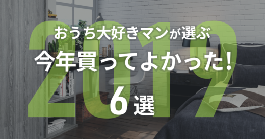 【2019年版】おうち大好きマンが選ぶ「今年買ってよかった!」6選